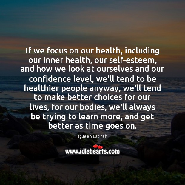 If we focus on our health, including our inner health, our self-esteem, Image