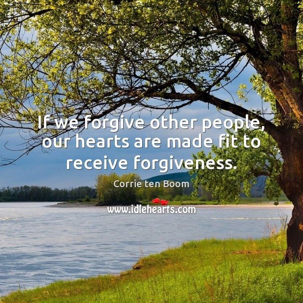 If we forgive other people, our hearts are made fit to receive forgiveness. Corrie ten Boom Picture Quote