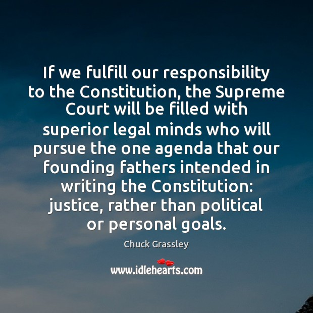 If we fulfill our responsibility to the Constitution, the Supreme Court will Chuck Grassley Picture Quote