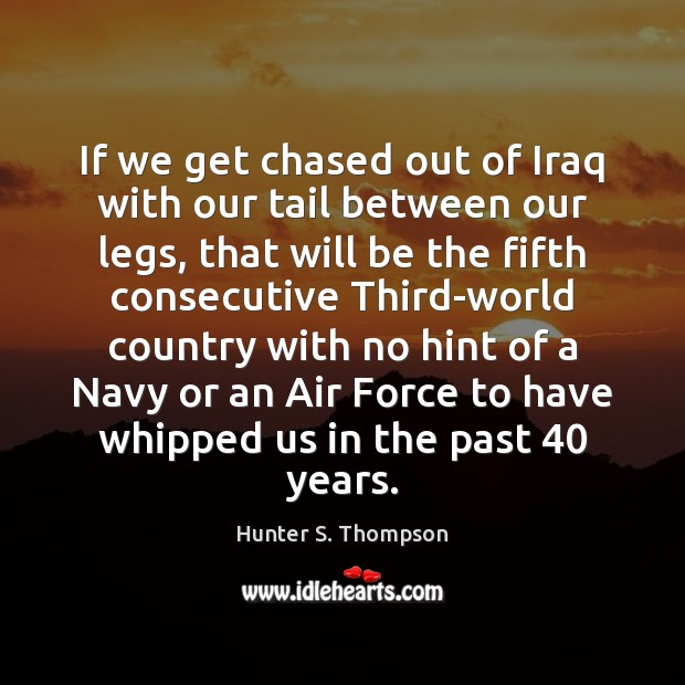 If we get chased out of Iraq with our tail between our Hunter S. Thompson Picture Quote