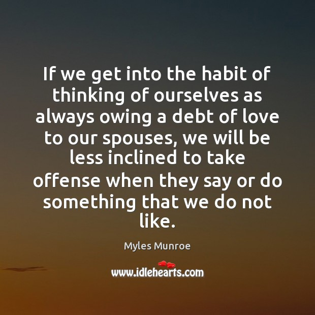 If we get into the habit of thinking of ourselves as always Myles Munroe Picture Quote