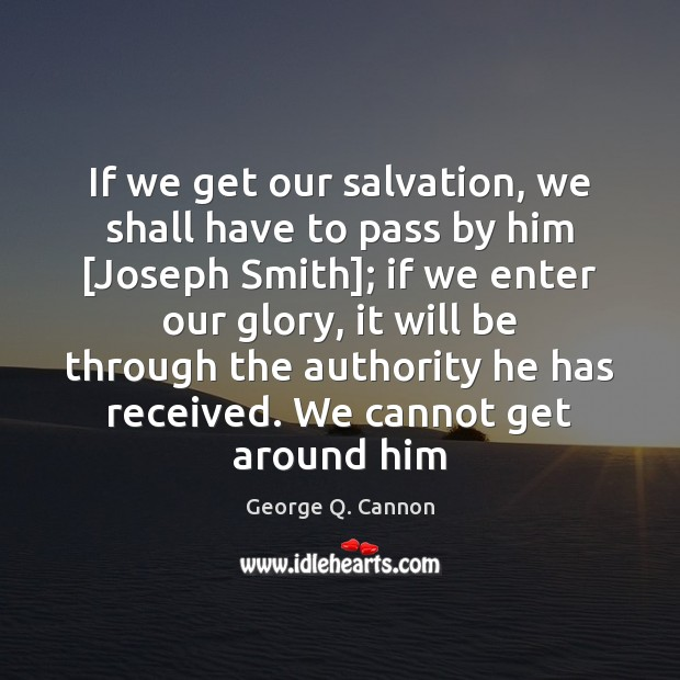 If we get our salvation, we shall have to pass by him [ George Q. Cannon Picture Quote