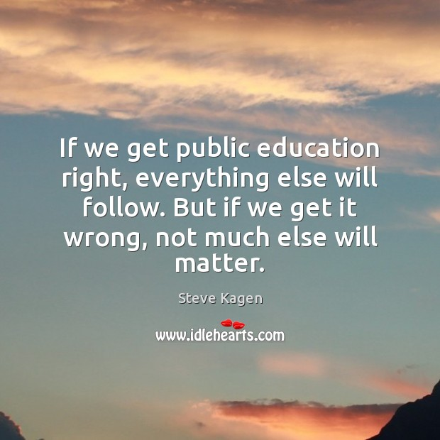 If we get public education right, everything else will follow. But if Image