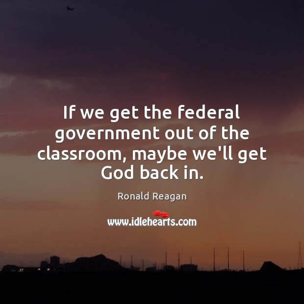 Image, If we get the federal government out of the classroom, maybe we'll get God back in.