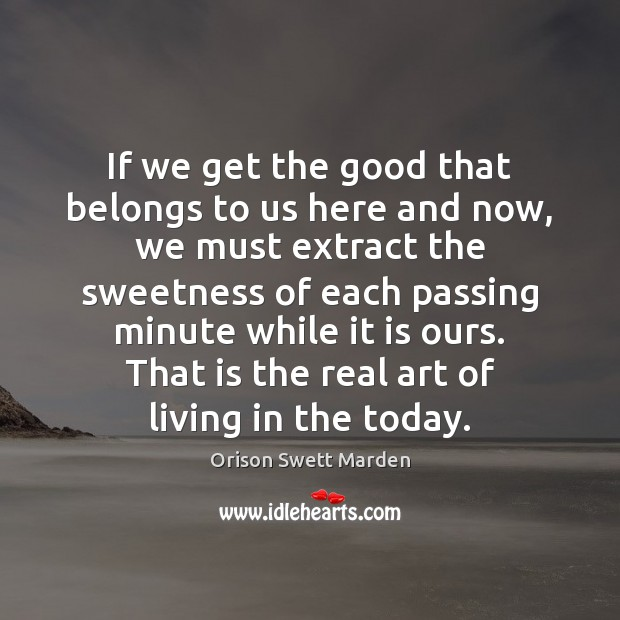 If we get the good that belongs to us here and now, Orison Swett Marden Picture Quote