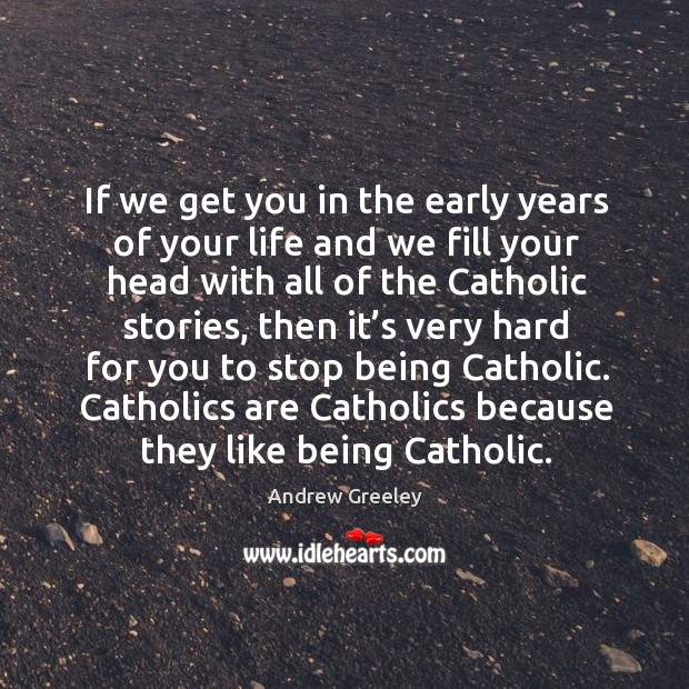 If we get you in the early years of your life and we fill your head with all of the catholic stories Image