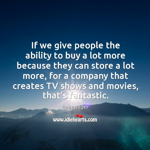 If we give people the ability to buy a lot more because they can store a lot more Image