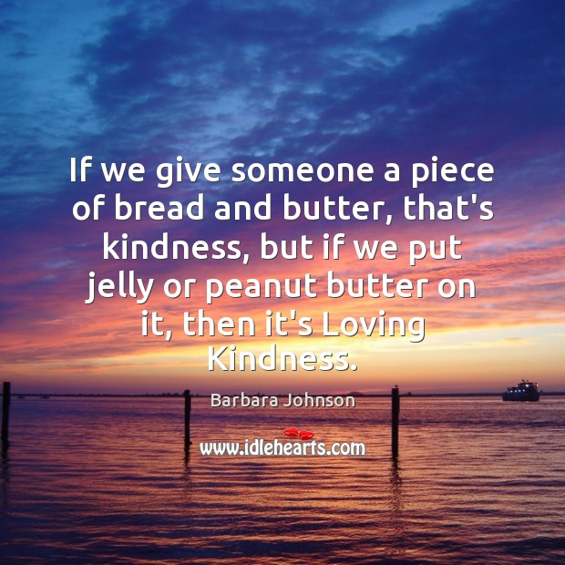 If we give someone a piece of bread and butter, that's kindness, Barbara Johnson Picture Quote