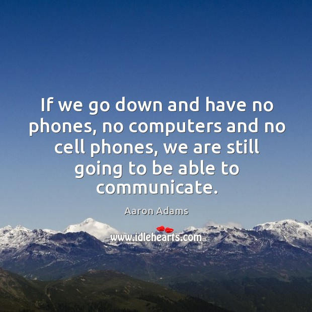 Image, If we go down and have no phones, no computers and no cell phones, we are still going to be able to communicate.
