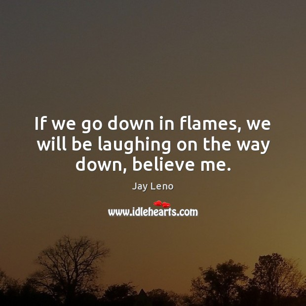Image, If we go down in flames, we will be laughing on the way down, believe me.