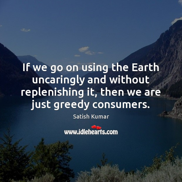 If we go on using the Earth uncaringly and without replenishing it, Satish Kumar Picture Quote
