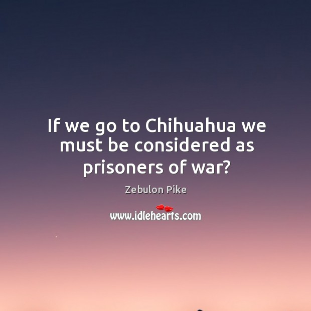 If we go to chihuahua we must be considered as prisoners of war? Zebulon Pike Picture Quote