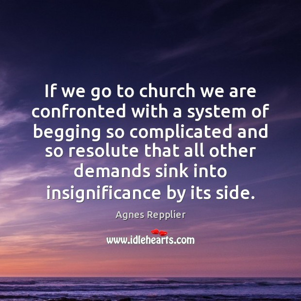 If we go to church we are confronted with a system of Agnes Repplier Picture Quote