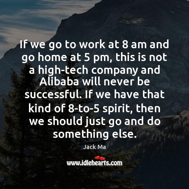 If we go to work at 8 am and go home at 5 pm, Jack Ma Picture Quote