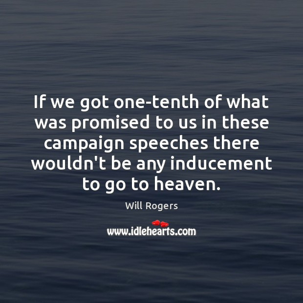 If we got one-tenth of what was promised to us in these campaign speeches Image