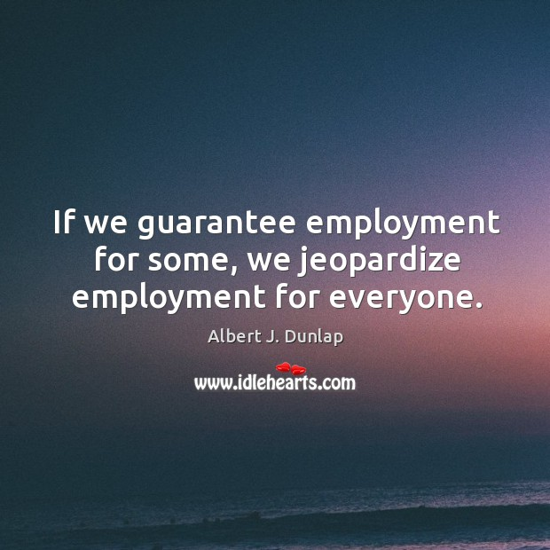 Image, If we guarantee employment for some, we jeopardize employment for everyone.