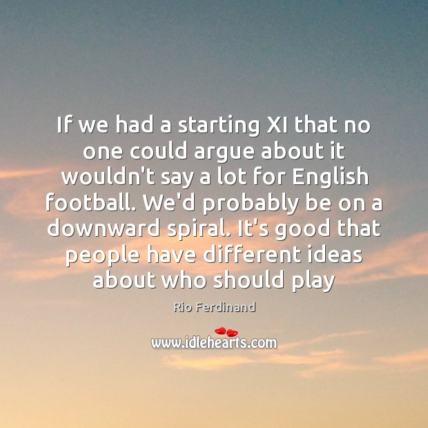 If we had a starting XI that no one could argue about Rio Ferdinand Picture Quote