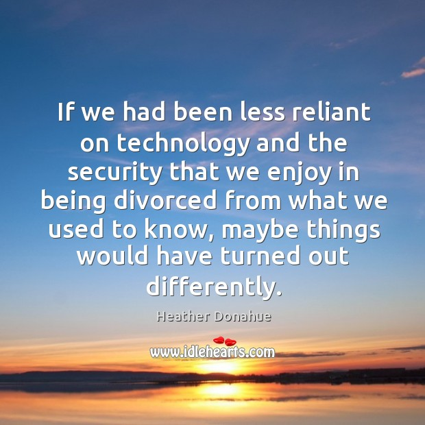If we had been less reliant on technology and the security that we enjoy in being divorced Image