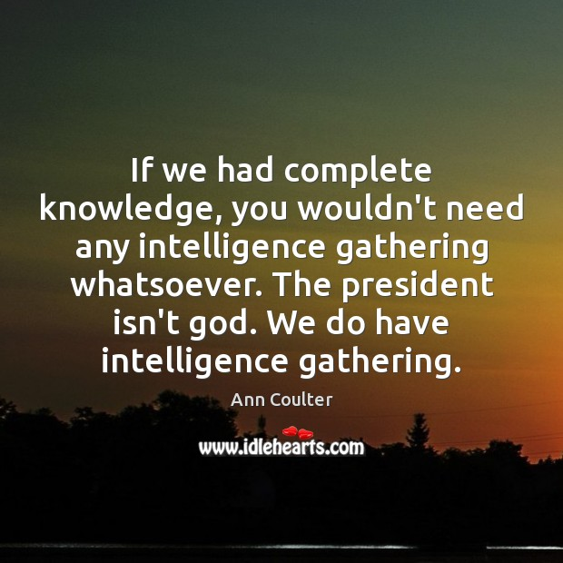 If we had complete knowledge, you wouldn't need any intelligence gathering whatsoever. Ann Coulter Picture Quote