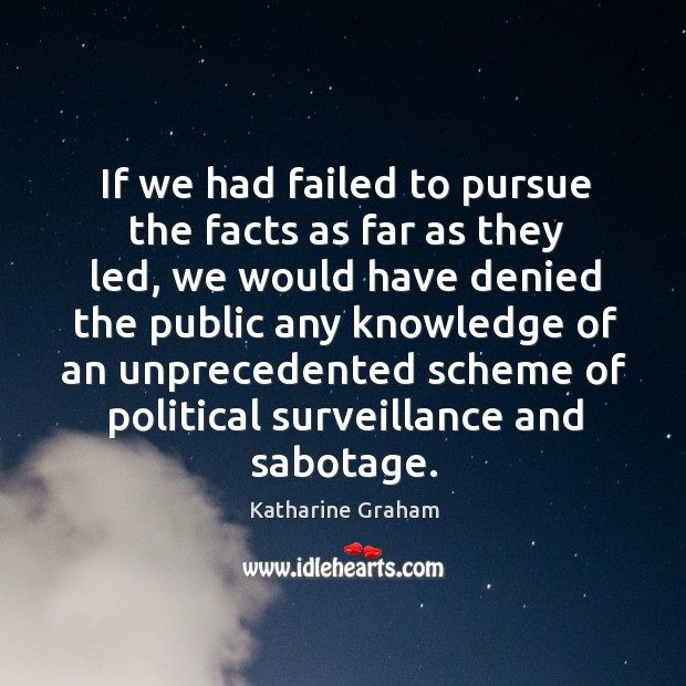 If we had failed to pursue the facts as far as they led Katharine Graham Picture Quote