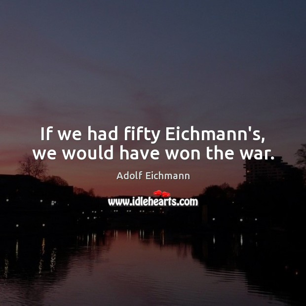 Image, If we had fifty Eichmann's, we would have won the war.