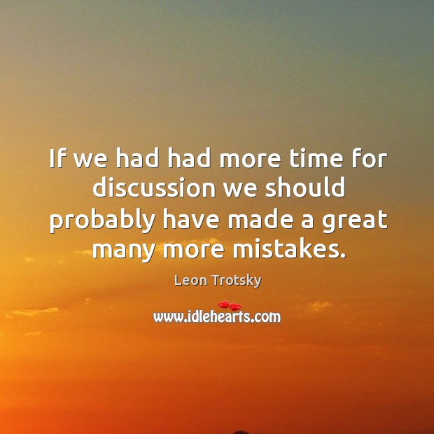 If we had had more time for discussion we should probably have made a great many more mistakes. Image