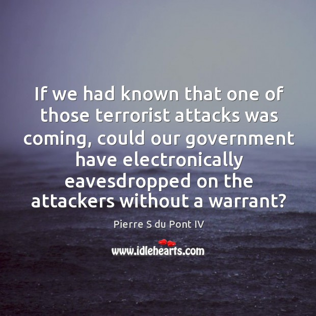 If we had known that one of those terrorist attacks was coming, could our government Pierre S du Pont IV Picture Quote