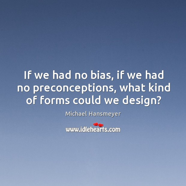 If we had no bias, if we had no preconceptions, what kind of forms could we design? Image