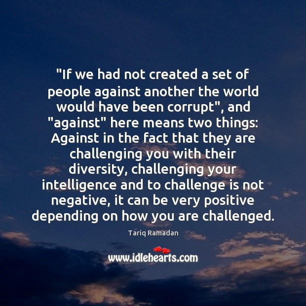 """""""If we had not created a set of people against another the Tariq Ramadan Picture Quote"""