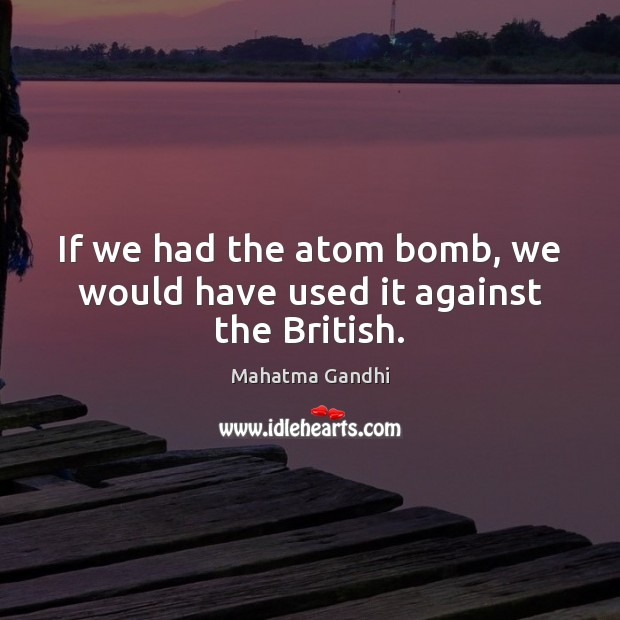 If we had the atom bomb, we would have used it against the British. Image