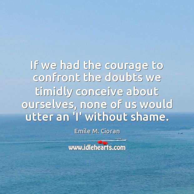 If we had the courage to confront the doubts we timidly conceive Emile M. Cioran Picture Quote