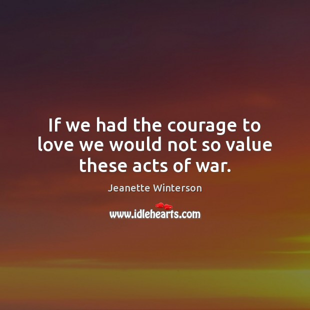 If we had the courage to love we would not so value these acts of war. Image
