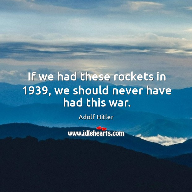 Image, If we had these rockets in 1939, we should never have had this war.