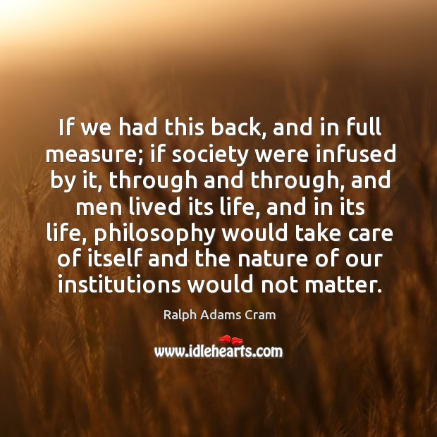 If we had this back, and in full measure; if society were infused by it, through and through Ralph Adams Cram Picture Quote