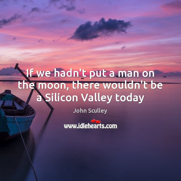 If we hadn't put a man on the moon, there wouldn't be a Silicon Valley today Image