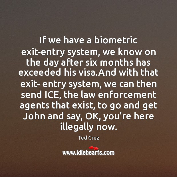 If we have a biometric exit-entry system, we know on the day Ted Cruz Picture Quote