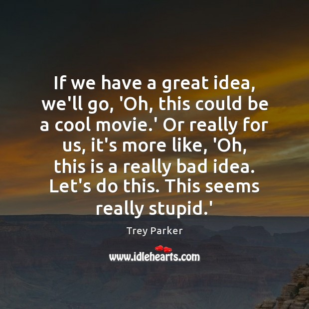 If we have a great idea, we'll go, 'Oh, this could be Trey Parker Picture Quote
