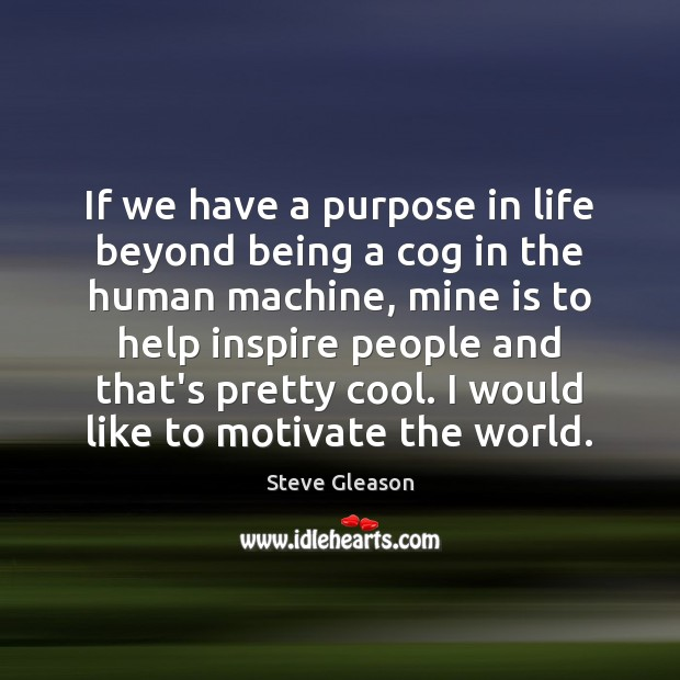 If we have a purpose in life beyond being a cog in Steve Gleason Picture Quote