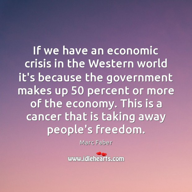 If we have an economic crisis in the Western world it's because Government Quotes Image