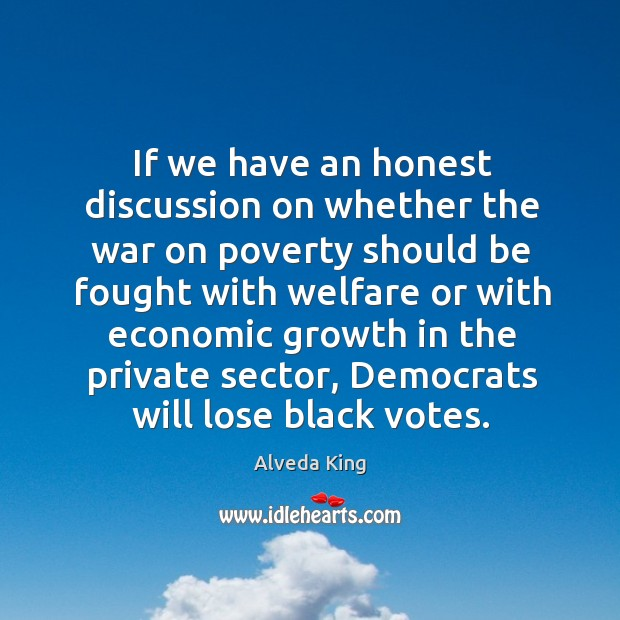 If we have an honest discussion on whether the war on poverty should be fought with Alveda King Picture Quote