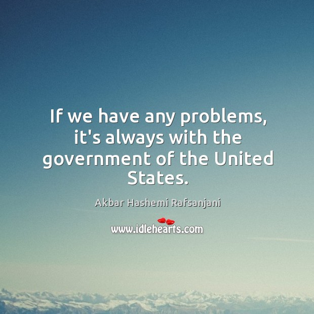 If we have any problems, it's always with the government of the United States. Image