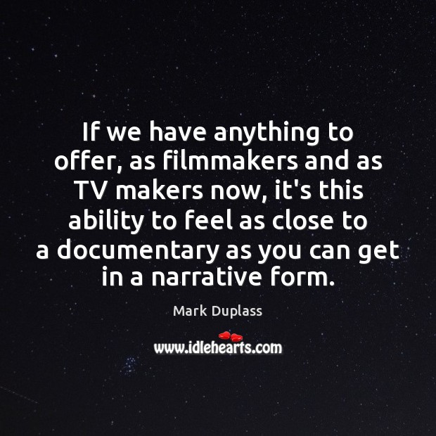 If we have anything to offer, as filmmakers and as TV makers Mark Duplass Picture Quote