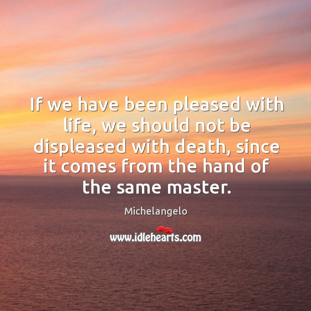 If we have been pleased with life, we should not be displeased with death Image
