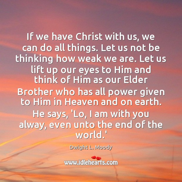 If we have Christ with us, we can do all things. Let Dwight L. Moody Picture Quote