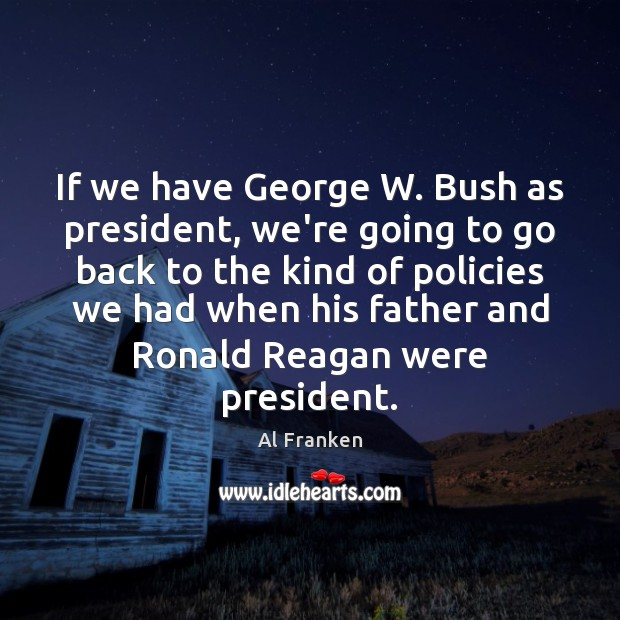 If we have George W. Bush as president, we're going to go Image