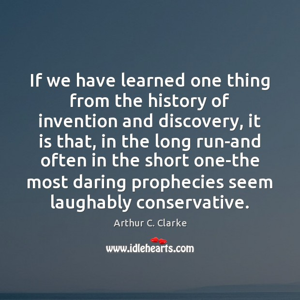 If we have learned one thing from the history of invention and Arthur C. Clarke Picture Quote