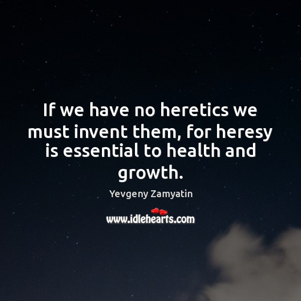 Image, If we have no heretics we must invent them, for heresy is essential to health and growth.