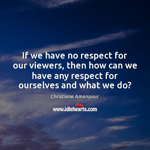 If we have no respect for our viewers, then how can we Christiane Amanpour Picture Quote