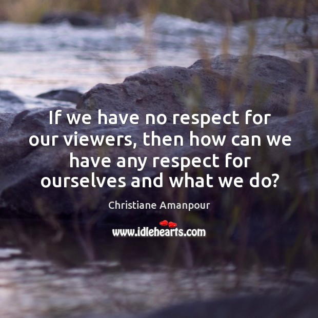 If we have no respect for our viewers, then how can we have any respect for ourselves and what we do? Image