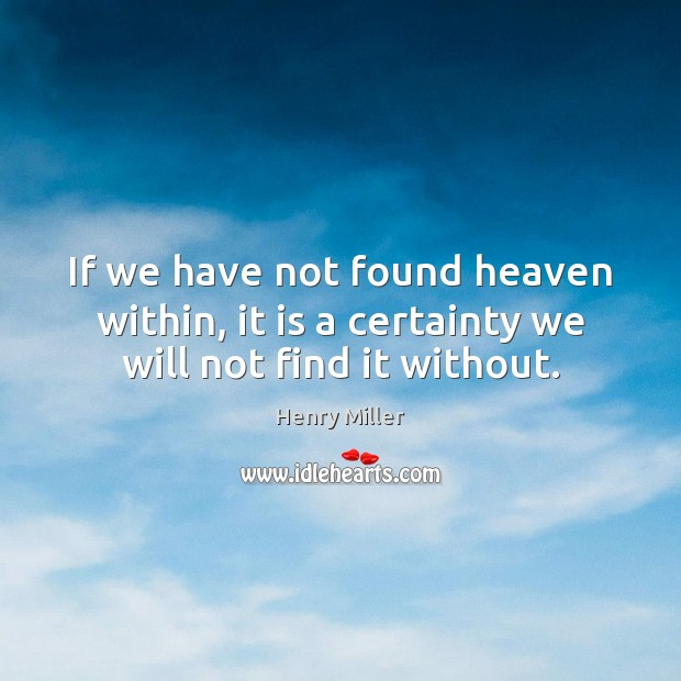 If we have not found heaven within, it is a certainty we will not find it without. Image